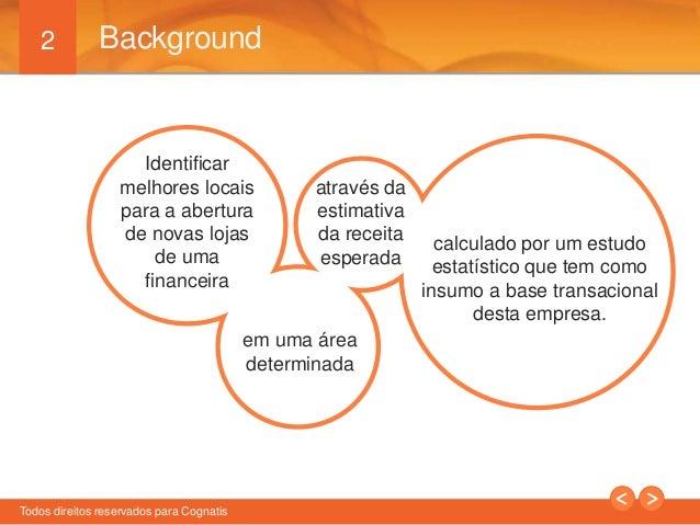 2  Background  Identificar  melhores locais  para a abertura  de novas lojas  de uma  financeira  Todos direitos reservado...