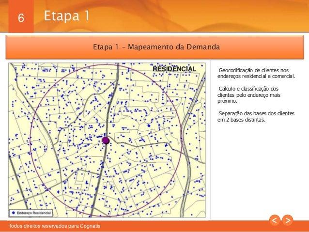 6  Etapa 1 – Mapeamento da Demanda  Todos direitos reservados para Cognatis  Geocodificação de clientes nos  endereços res...