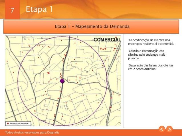 7  Etapa 1 – Mapeamento da Demanda  Todos direitos reservados para Cognatis  Geocodificação de clientes nos  endereços res...