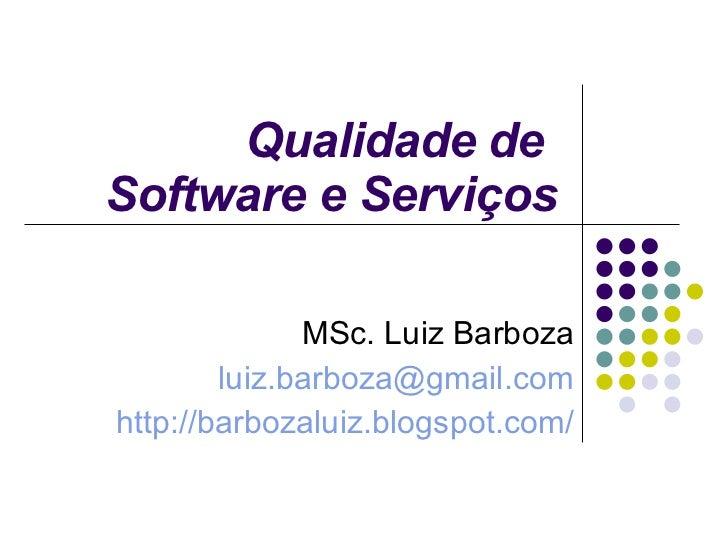 Qualidade de  Software e Serviços MSc. Luiz Barboza [email_address] http://barbozaluiz.blogspot.com/