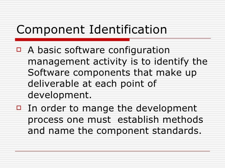 Component Identification <ul><li>A basic software configuration management activity is to identify the Software components...
