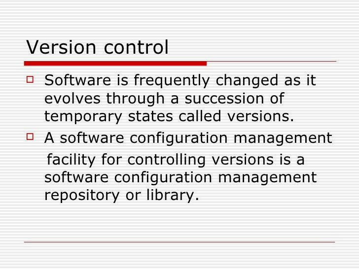Version control <ul><li>Software is frequently changed as it evolves through a succession of temporary states called versi...