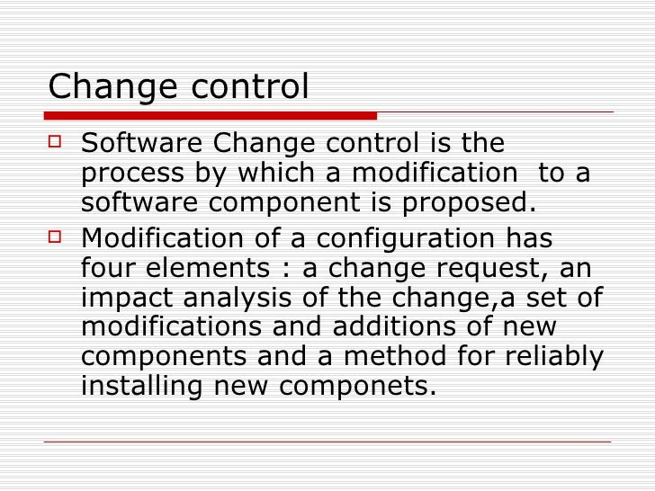 Change control <ul><li>Software Change control is the process by which a modification  to a software component is proposed...