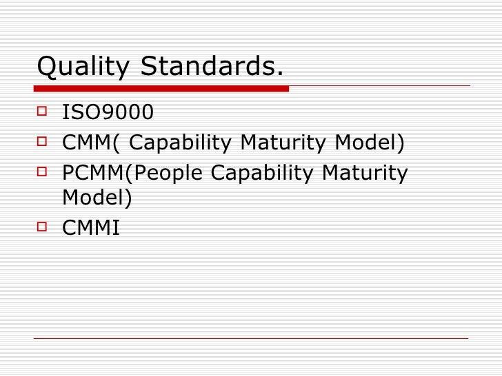 Quality Standards. <ul><li>ISO9000 </li></ul><ul><li>CMM( Capability Maturity Model) </li></ul><ul><li>PCMM(People Capabil...