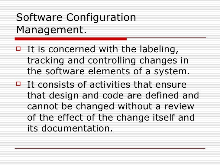 Software Configuration Management. <ul><li>It is concerned with the labeling, tracking and controlling changes in the soft...