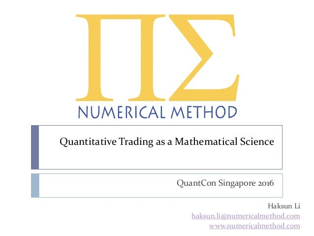 Quantitative Trading as a Mathematical Science QuantCon Singapore 2016 Haksun Li haksun.li@numericalmethod.com www.numeric...