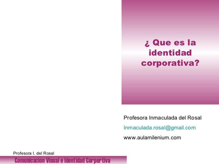 ¿ Que es la identidad corporativa? Comunicación Visual e Identidad Corportiva   Profesora Inmaculada del Rosal [email_addr...