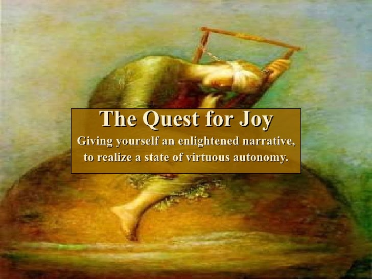 The Quest for Joy Giving yourself an enlightened narrative, to realize a state of virtuous autonomy.