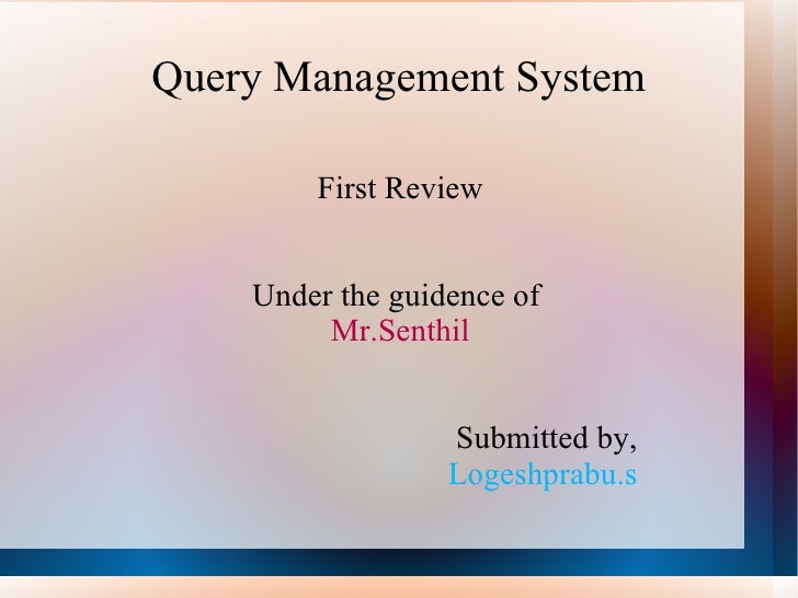 Query Management System First Review Under the guidence of  Mr.Senthil   Submitted by,   Logeshprabu.s