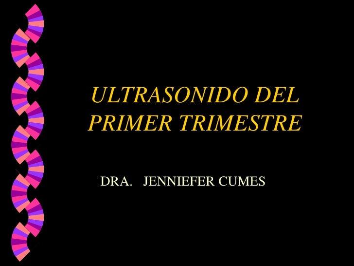 ULTRASONIDO DEL PRIMER TRIMESTRE<br />DRA.   JENNIEFER CUMES<br />