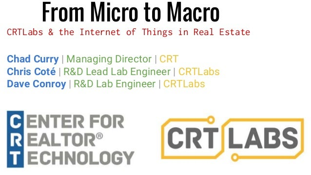 From Micro to Macro CRTLabs & the Internet of Things in Real Estate Chad Curry | Managing Director | CRT Chris Coté | R&D ...