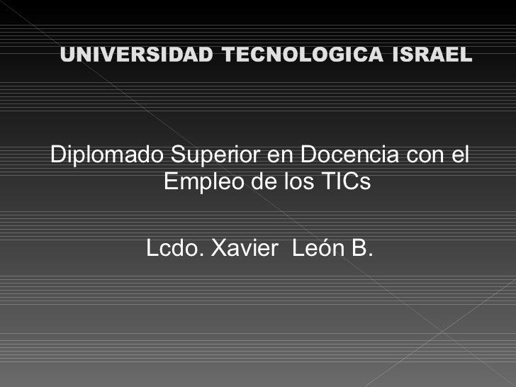 <ul><li>Diplomado Superior en Docencia con el Empleo de los TICs  </li></ul><ul><li>Lcdo. Xavier  León B. </li></ul>