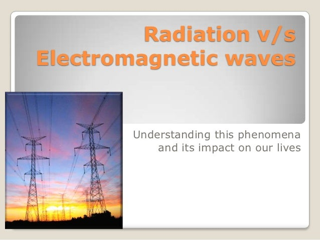 Radiation v/sElectromagnetic waves        Understanding this phenomena            and its impact on our lives