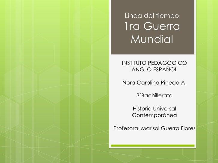 Línea del tiempo1ra Guerra Mundial<br />INSTITUTO PEDAGÓGICO ANGLO ESPAÑOL<br />Nora Carolina Pineda A.<br />3˚Bachillerat...