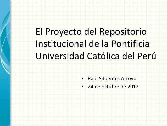 El Proyecto del RepositorioInstitucional de la PontificiaUniversidad Católica del Perú           • Raúl Sifuentes Arroyo  ...
