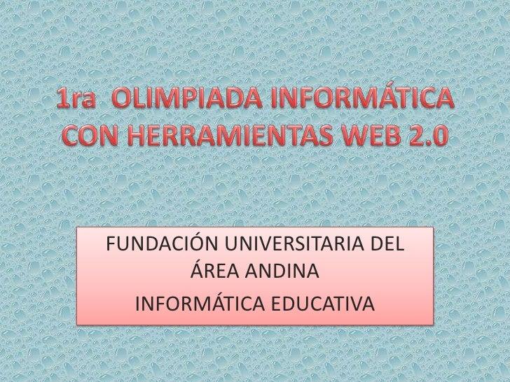 1ra  OLIMPIADA INFORMÁTICA CON HERRAMIENTAS WEB 2.0<br />FUNDACIÓN UNIVERSITARIA DEL ÁREA ANDINA<br />INFORMÁTICA EDUCATIV...