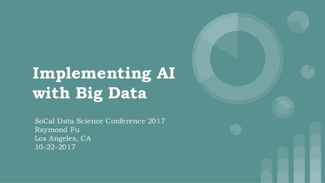 Implementing AI with Big Data SoCal Data Science Conference 2017 Raymond Fu Los Angeles, CA 10-22-2017