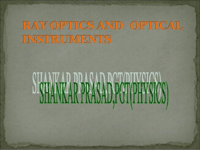 Optics: Deals with study of nature, production and propagation of light. Main branches; i) ray optics( rectilinear propaga...