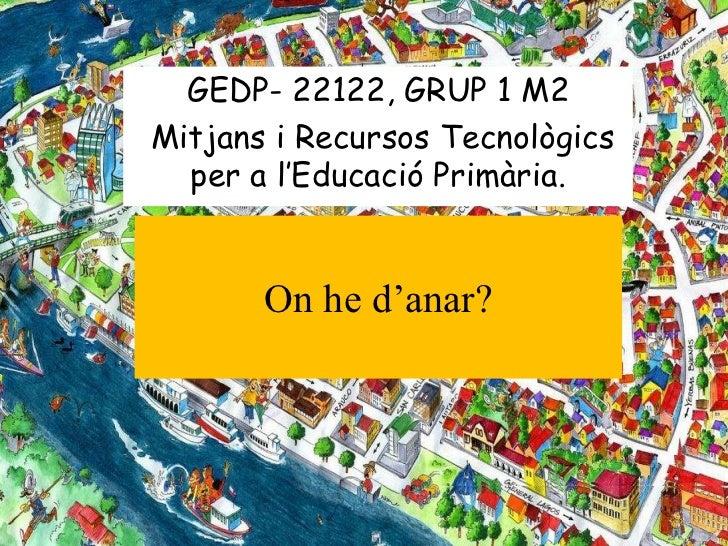 GEDP- 22122, GRUP 1 M2Mitjans i Recursos Tecnològics  per a l'Educació Primària.       On he d'anar?