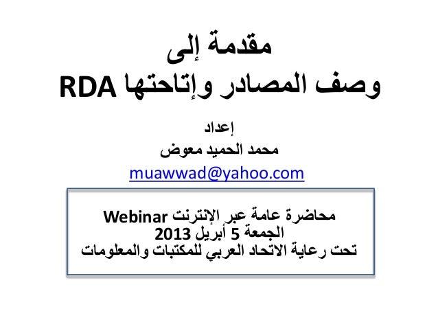 مقدمة إلى وصف المصادر وإتاحتها RDA إعداد محمد الحميد معوض muawwad@yahoo.com محاضرة عامة عبر اإلنترنت Webin...