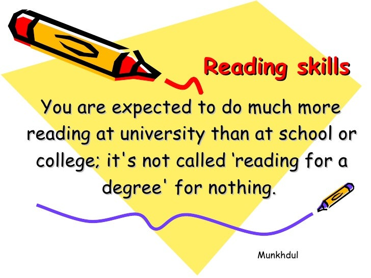 Reading skills   You are expected to do much more  reading at university than at school or college; it's not called 'readi...