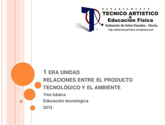 1 ERA UNIDADRELACIONES ENTRE EL PRODUCTOTECNOLÓGICO Y EL AMBIENTE7mo básicoEducación tecnológica2013