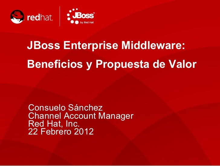 JBoss Enterprise Middleware: Beneficios y Propuesta de Valor Consuelo Sánchez Channel Account Manager Red Hat, Inc. 22 Feb...