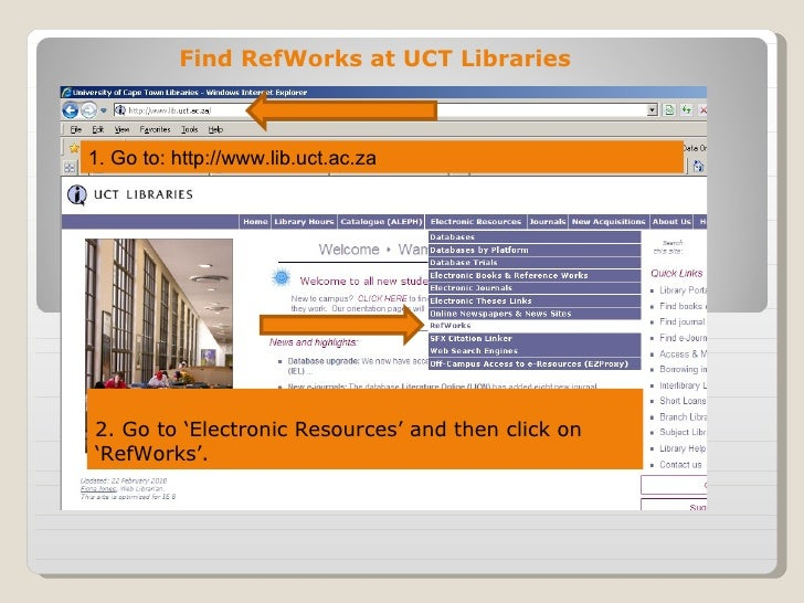 Find RefWorks at UCT Libraries1. Go to: http://www.lib.uct.ac.za2. Go to 'Electronic Resources' and then click on'RefWorks'.