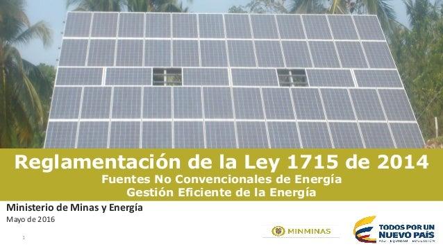 1 Reglamentación de la Ley 1715 de 2014 Fuentes No Convencionales de Energía Gestión Eficiente de la Energía Ministerio de...
