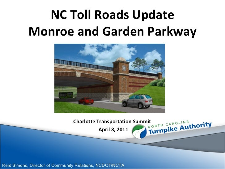 NC Toll Roads Update Monroe and Garden Parkway Charlotte Transportation Summit  April 8, 2011 Reid Simons, Director of Com...