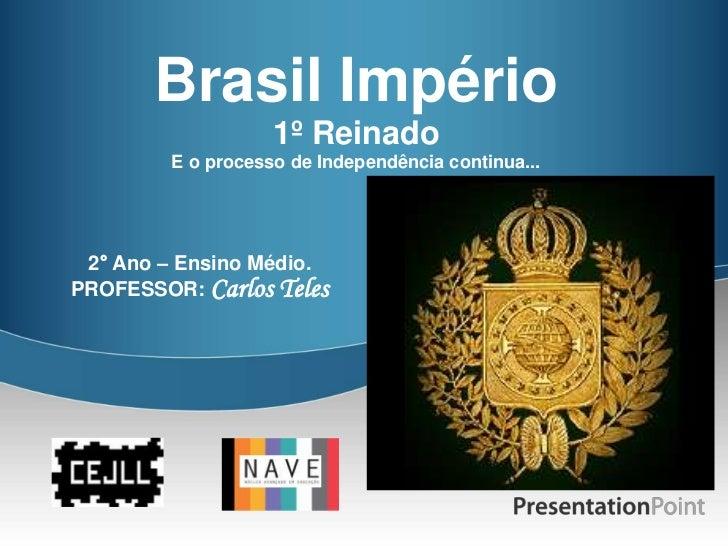 Brasil Império                   1º Reinado        E o processo de Independência continua... 2° Ano – Ensino Médio.PROFESS...