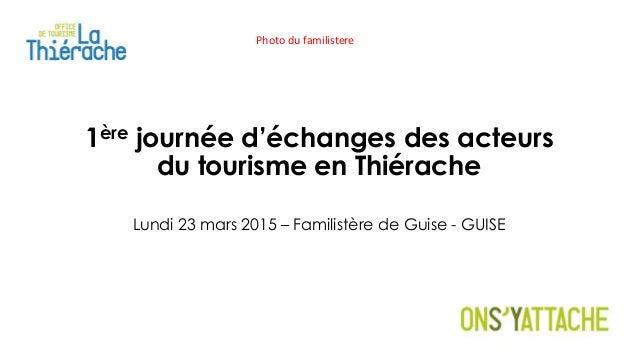 1ère journée d'échanges des acteurs du tourisme en Thiérache Lundi 23 mars 2015 – Familistère de Guise - GUISE Photo du fa...