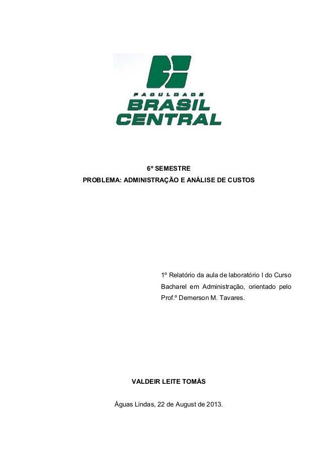 6º SEMESTRE PROBLEMA: ADMINISTRAÇÃO E ANÁLISE DE CUSTOS 1º Relatório da aula de laboratório I do Curso Bacharel em Adminis...