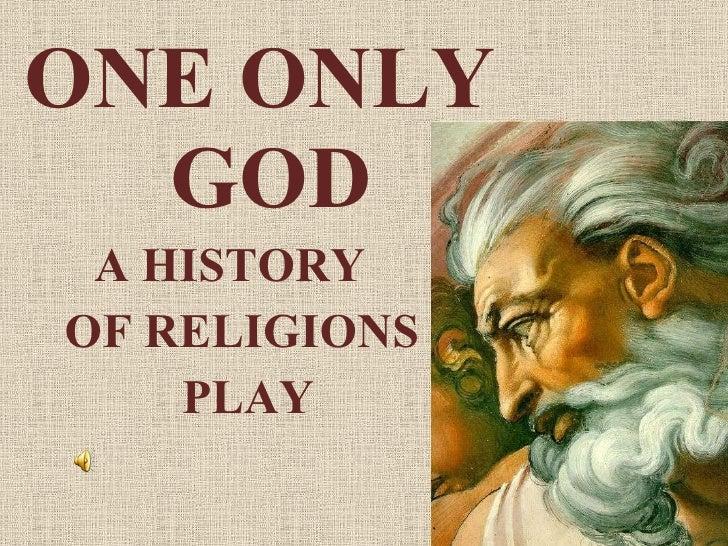 <ul><li>ONE ONLY  GOD </li></ul><ul><li>A HISTORY  </li></ul><ul><li>OF RELIGIONS  </li></ul><ul><li>PLAY </li></ul>