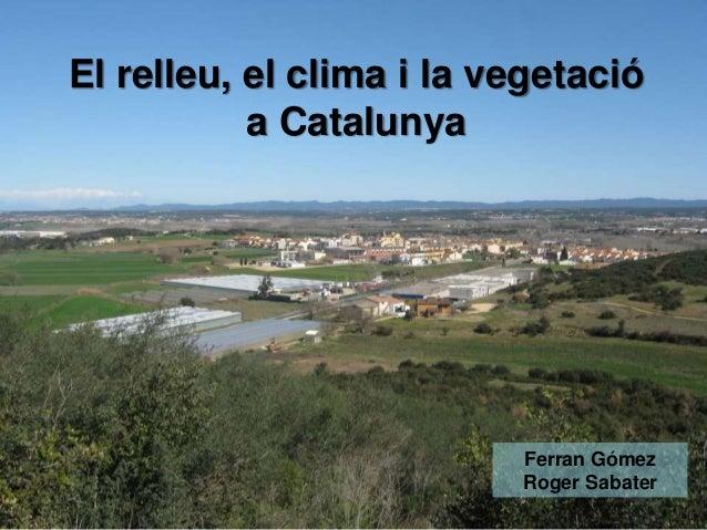 El relleu, el clima i la vegetació a Catalunya  Ferran Gómez Roger Sabater