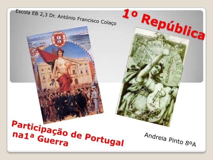 Escola EB 2,3 Dr. António Francisco Colaço<br />1ºRepública<br />Participação de Portugal<br /> na1ª Guerra<br />Andreia P...