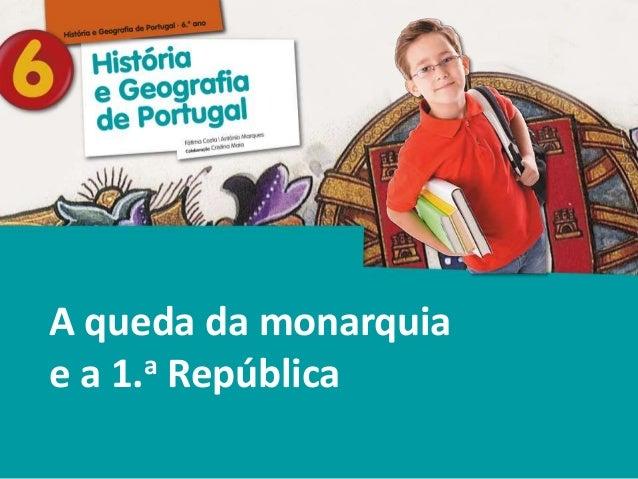 História e Geografia de Portugal • 6.° ano A queda da monarquia e a 1.a República