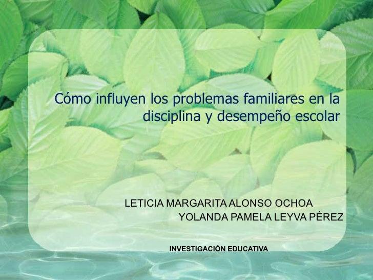 Cómo influyen los problemas familiares en la disciplina y desempeño escolar LETICIA MARGARITA ALONSO OCHOA YOLANDA PAMELA ...