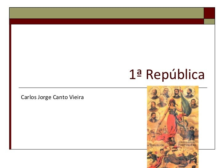 1ª República<br />Carlos Jorge Canto Vieira<br />