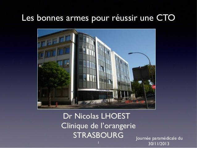Les bonnes armes pour réussir une CTO  Dr Nicolas LHOEST Clinique de l'orangerie STRASBOURG Journée paramédicale du 1  30/...