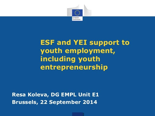 ESF and YEI support to youth employment, including youth entrepreneurship Resa Koleva, DG EMPL Unit E1 Brussels, 22 Septem...