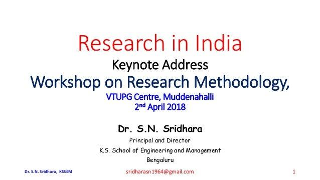 Research in India Keynote Address Workshop on Research Methodology, VTUPG Centre, Muddenahalli 2nd April 2018 Dr. S.N. Sri...