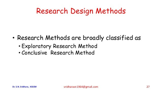 • Research Methods are broadly classified as • Exploratory Research Method • Conclusive Research Method Research Design Me...