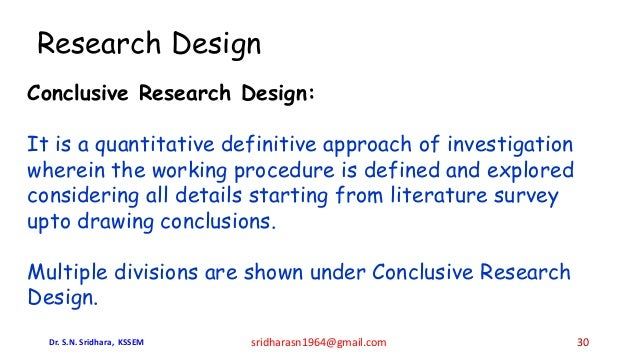 Research Design Conclusive Research Design: It is a quantitative definitive approach of investigation wherein the working ...