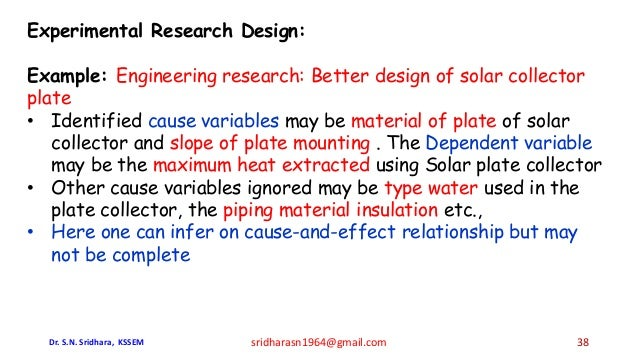 Experimental Research Design: Example: Engineering research: Better design of solar collector plate • Identified cause var...