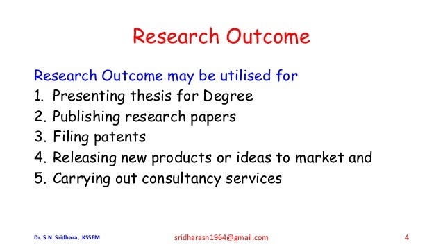 Research Outcome Research Outcome may be utilised for 1. Presenting thesis for Degree 2. Publishing research papers 3. Fil...