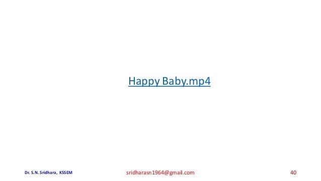 Happy Baby.mp4 Dr. S.N. Sridhara, KSSEM sridharasn1964@gmail.com 40