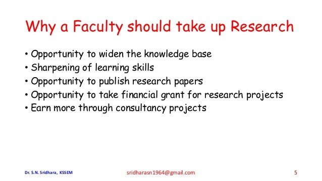 Why a Faculty should take up Research • Opportunity to widen the knowledge base • Sharpening of learning skills • Opportun...