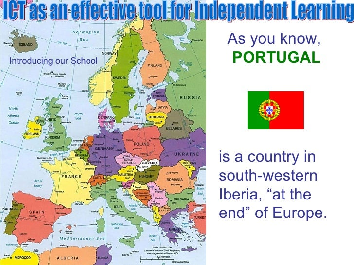 ICT as an effective tool for Independent Learning Introducing our School As you know,   PORTUGAL is a country in  south-we...