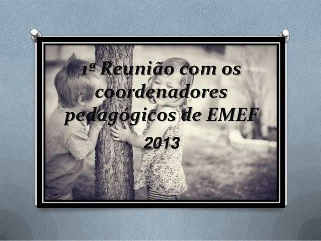 1ª Reunião com os    coordenadorespedagógicos de EMEF       2013